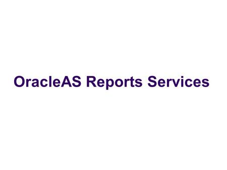 OracleAS Reports Services. Problem Statement To simplify the process of managing, creating and execution of Oracle Reports.