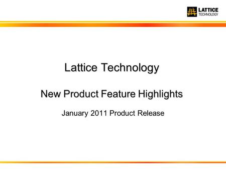 Lattice Technology New Product Feature Highlights January 2011 Product Release.