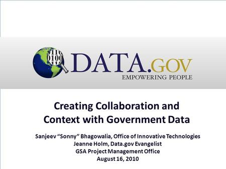 "Creating Collaboration and Context with Government Data Sanjeev ""Sonny"" Bhagowalia, Office of Innovative Technologies Jeanne Holm, Data.gov Evangelist."