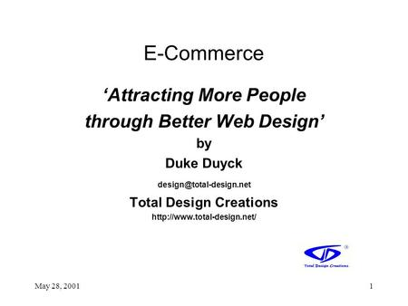 May 28, 20011 E-Commerce 'Attracting More People through Better Web Design' by Duke Duyck Total Design Creations