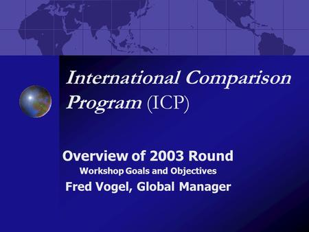 International Comparison Program (ICP) Overview of 2003 Round Workshop Goals and Objectives Fred Vogel, Global Manager.