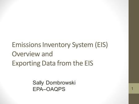 1 Emissions Inventory System (EIS) Overview and Exporting Data from the EIS Sally Dombrowski EPA–OAQPS.