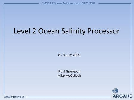 Www.argans.co.uk SMOS L2 Ocean Salinity – status, 08/07/2009 Level 2 Ocean Salinity Processor 8 - 9 July 2009 Paul Spurgeon Mike McCulloch.
