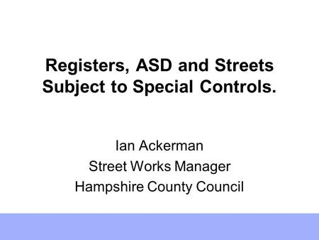 Registers, ASD and Streets Subject to Special Controls. Ian Ackerman Street Works Manager Hampshire County Council.