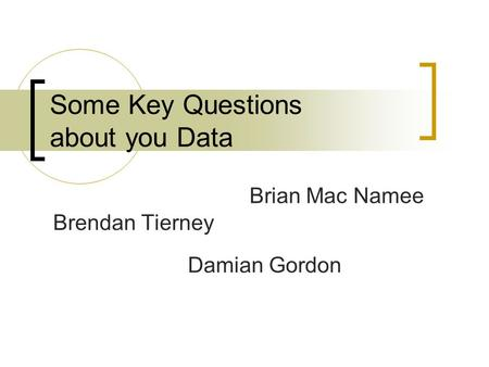 Some Key Questions about you Data Damian Gordon Brendan Tierney Brian Mac Namee.