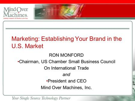 Slide footer Marketing: Establishing Your Brand in the U.S. Market RON MONFORD Chairman, US Chamber Small Business Council On International Trade and President.