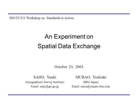 An Experiment on Spatial Data Exchange October 24, 2001 MURAO, Yoshiaki (IBM Japan)   ISO/TC211 Workshop on Standards in Action.