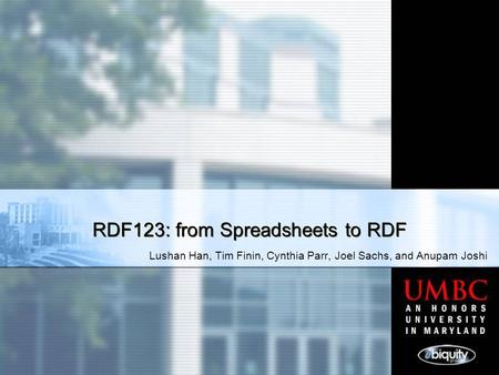 Lushan Han, Tim Finin, Cynthia Parr, Joel Sachs, and Anupam Joshi RDF123: from Spreadsheets to RDF.