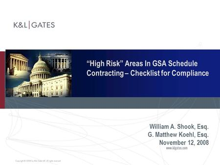 """High Risk"" Areas In GSA Schedule Contracting – Checklist for Compliance William A. Shook, Esq. G. Matthew Koehl, Esq. November 12, 2008."
