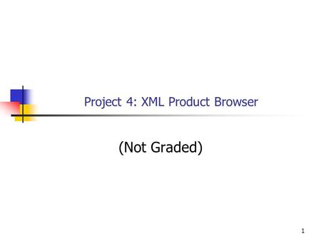 1 Project 4: XML Product Browser (Not Graded). Objectives This project is an exercise of the following knowledge and skills: Accessing and displaying.