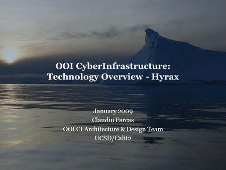 OOI CyberInfrastructure: Technology Overview - Hyrax January 2009 Claudiu Farcas OOI CI Architecture & Design Team UCSD/Calit2.