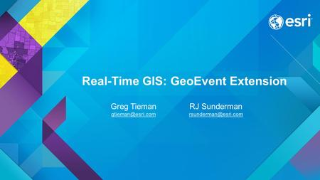 RJ Sunderman Greg Tieman Real-Time GIS: GeoEvent Extension.