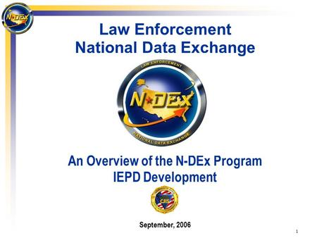1 Law Enforcement National Data Exchange An Overview of the N-DEx Program IEPD Development September, 2006.
