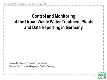 Monitoring of UWWTPs and Reporting in Germany, Nicosia, 17 February 2005 1 Control and Monitoring of the Urban Waste Water Treatment Plants and Data Reporting.
