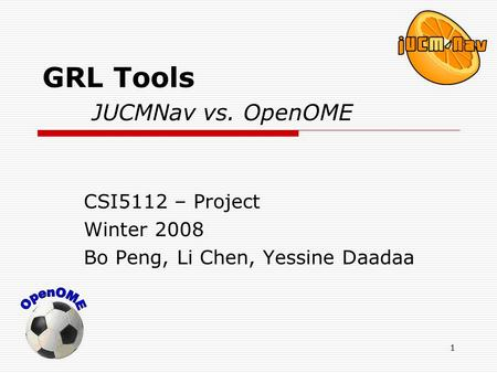 1 GRL Tools JUCMNav vs. OpenOME CSI5112 – Project Winter 2008 Bo Peng, Li Chen, Yessine Daadaa.