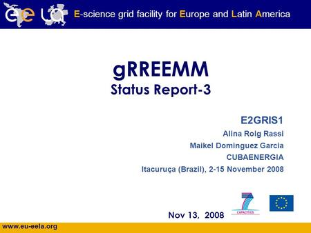 Www.eu-eela.org E-science grid facility for Europe and Latin America gRREEMM Status Report-3 Nov 13, 2008 E2GRIS1 Alina Roig Rassi Maikel Dominguez Garcia.