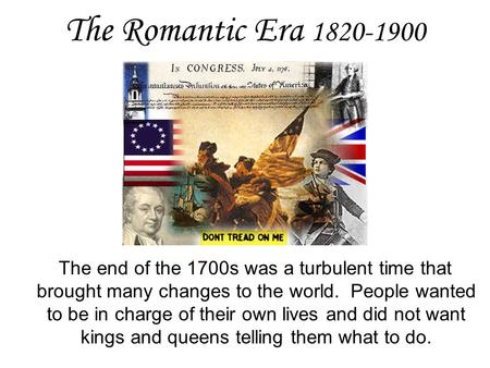 The Romantic Era 1820-1900 The end of the 1700s was a turbulent time that brought many changes to the world. People wanted to be in charge of their own.