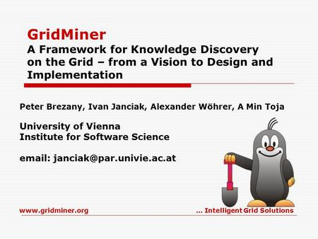 Www.gridminer.org… Intelligent Grid Solutions GridMiner A Framework for Knowledge Discovery on the Grid – from a Vision to Design and Implementation Peter.