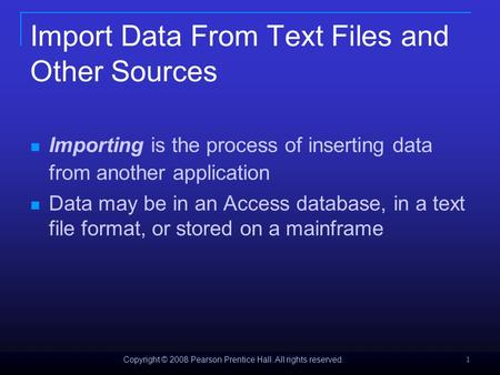 Copyright © 2008 Pearson Prentice Hall. All rights reserved. 1 Import Data From Text Files and Other Sources Importing is the process of inserting data.