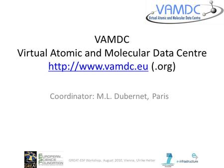 VAMDC Virtual Atomic and Molecular Data Centre  (.org)  Coordinator: M.L. Dubernet, Paris GREAT-ESF Workshop, August.