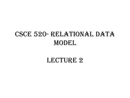 CSCE 520- Relational Data Model Lecture 2. Relational Data Model The following slides are reused by the permission of the author, J. Ullman, from the.