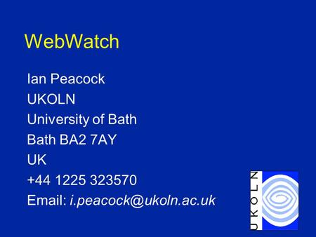 WebWatch Ian Peacock UKOLN University of Bath Bath BA2 7AY UK +44 1225 323570