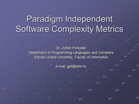 Paradigm Independent Software Complexity Metrics Dr. Zoltán Porkoláb Department of Programming Languages and Compilers Eötvös Loránd University, Faculty.