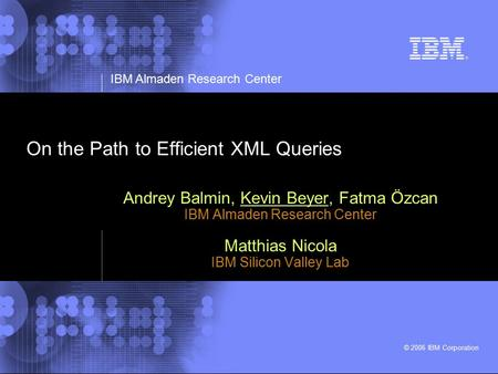 IBM Almaden Research Center © 2006 IBM Corporation On the Path to Efficient XML Queries Andrey Balmin, Kevin Beyer, Fatma Özcan IBM Almaden Research Center.
