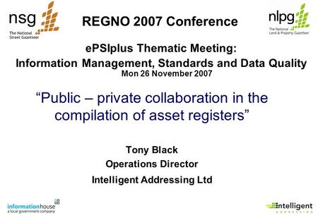"""Public – private collaboration in the compilation of asset registers"" Tony Black Operations Director Intelligent Addressing Ltd REGNO 2007 Conference."