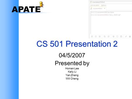 APATE CS 501 Presentation 2 04/5/2007 Presented by Homan Lee Kelly Li Yan Zhang Will Cheng.