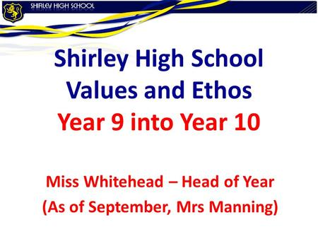 Shirley High School Values and Ethos Year 9 into Year 10 Miss Whitehead – Head of Year (As of September, Mrs Manning)