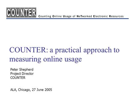 COUNTER: a practical approach to measuring online usage Peter Shepherd Project Director COUNTER ALA, Chicago, 27 June 2005.