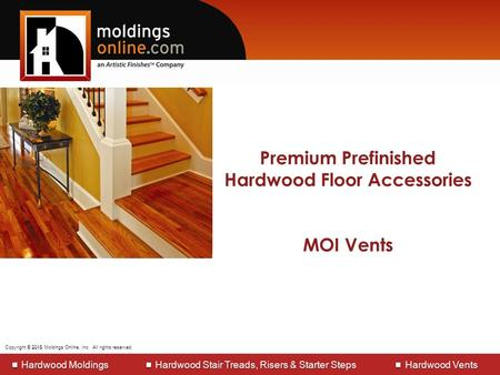 Copyright © 2013 Moldings Online, Inc. All rights reserved. Manufacturers of Hardwood Moldings Hardwood Stair Treads, Risers & Starter steps Hardwood Vents.