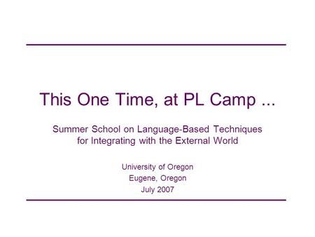 This One Time, at PL Camp... Summer School on Language-Based Techniques for Integrating with the External World University of Oregon Eugene, Oregon July.