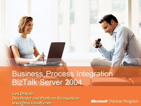 Business Process Integration BizTalk Server 2004 Lex Oskam Developer and Platform Evangelism