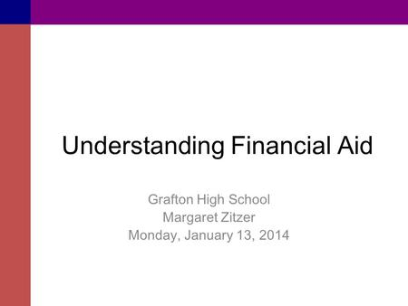 Understanding Financial Aid Grafton High School Margaret Zitzer Monday, January 13, 2014.