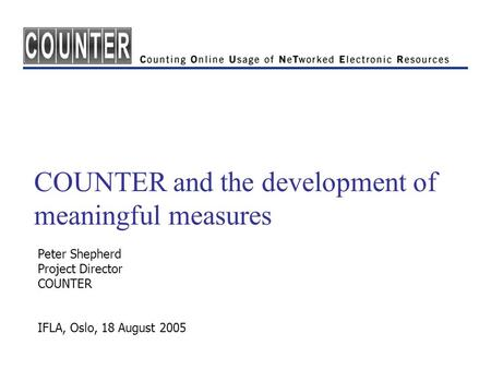 COUNTER and the development of meaningful measures Peter Shepherd Project Director COUNTER IFLA, Oslo, 18 August 2005.