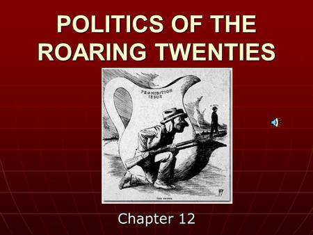 POLITICS OF THE ROARING TWENTIES Chapter 12 The popular image of the 1920s, as a decade of prosperity and riotous living and of bootleggers and gangsters,