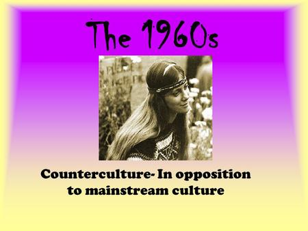 The 1960s Counterculture- In opposition to mainstream culture.