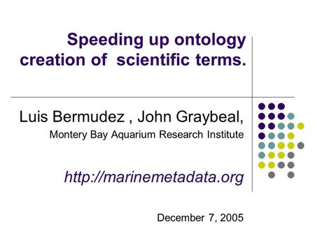 Speeding up ontology creation of scientific terms. Luis Bermudez, John Graybeal, Montery Bay Aquarium Research Institute  December.