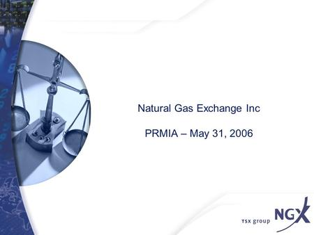 Natural Gas Exchange Inc PRMIA – May 31, 2006. 2 SECTION ONE: NGX BACKGROUND.