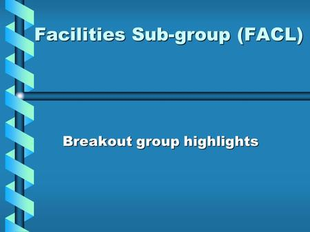 Facilities Sub-group (FACL) Breakout group highlights.