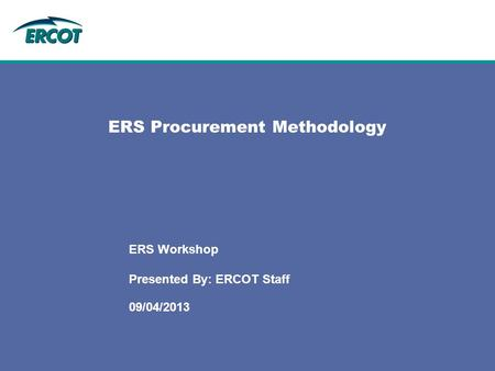ERS Procurement Methodology 09/04/2013 ERS Workshop Presented By: ERCOT Staff.