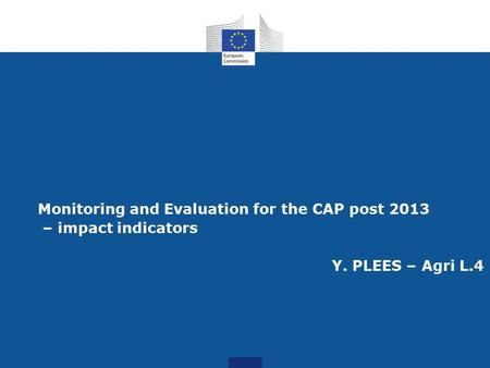 Monitoring and Evaluation for the CAP post 2013 – impact indicators Y. PLEES – Agri L.4.