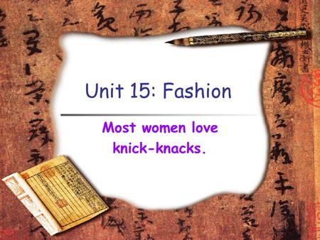 Unit 15: Fashion Most women love knick-knacks.. Learning Objectives To learn how to dress properly for work and social events. To learn some useful phrases.