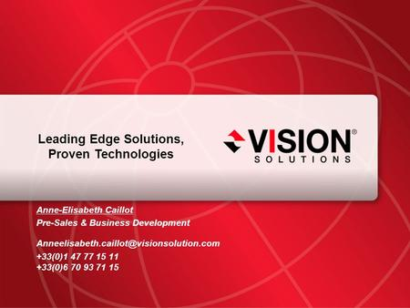 Leaders Have Vision™ visionsolutions.com 1 Leading Edge Solutions, Proven Technologies Anne-Elisabeth Caillot Pre-Sales & Business Development