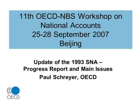 11th OECD-NBS Workshop on National Accounts 25-28 September 2007 Beijing Update of the 1993 SNA – Progress Report and Main Issues Paul Schreyer, OECD.