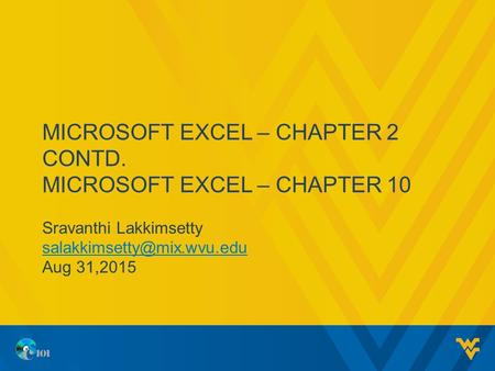 MICROSOFT EXCEL – CHAPTER 2 CONTD. MICROSOFT EXCEL – CHAPTER 10 Sravanthi Lakkimsetty Aug 31,2015