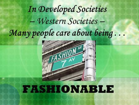 In Developed Societies – Western Societies – Many people care about being... FASHIONABLE.