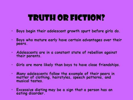 Truth or Fiction? Boys begin their adolescent growth spurt before girls do. Boys who mature early have certain advantages over their peers. Adolescents.